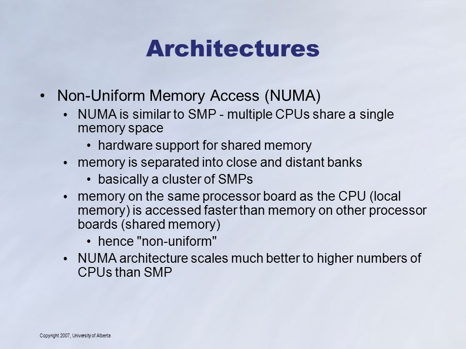 Copyright 2007, University of Alberta Architectures Non-Uniform Memory Access (NUMA) NUMA is similar to SMP - multiple CPUs share a single memory space hardware support for shared memory memory is separated into close and distant banks basically a cluster of SMPs memory on the same processor board as the CPU (local memory) is accessed faster than memory on other processor boards (shared memory) hence non-uniform NUMA architecture scales much better to higher numbers of CPUs than SMP