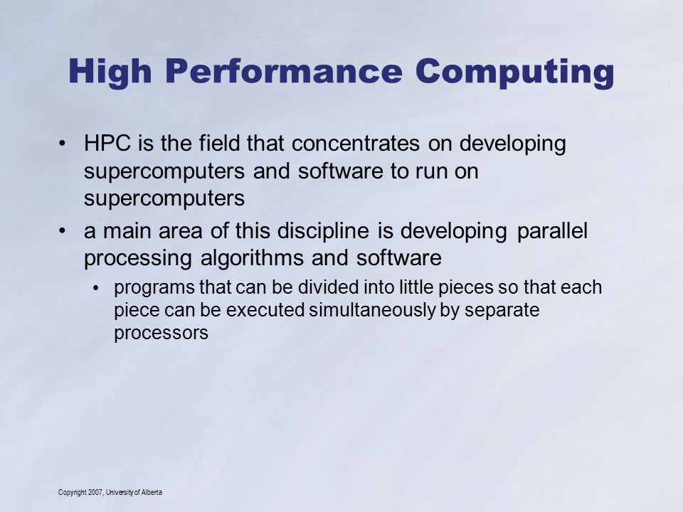 Copyright 2007, University of Alberta High Performance Computing HPC is the field that concentrates on developing supercomputers and software to run o