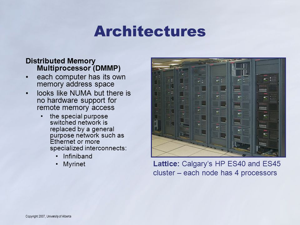Copyright 2007, University of Alberta Architectures Distributed Memory Multiprocessor (DMMP) each computer has its own memory address space looks like NUMA but there is no hardware support for remote memory access the special purpose switched network is replaced by a general purpose network such as Ethernet or more specialized interconnects: Infiniband Myrinet Lattice: Calgary's HP ES40 and ES45 cluster – each node has 4 processors