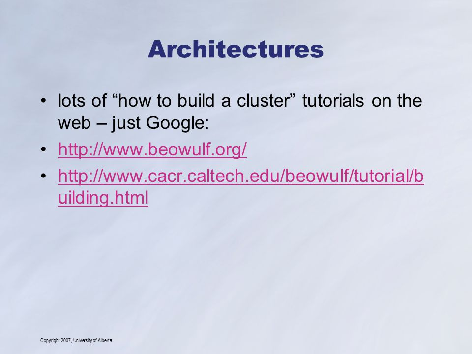 Copyright 2007, University of Alberta Architectures lots of how to build a cluster tutorials on the web – just Google: http://www.beowulf.org/ http://www.cacr.caltech.edu/beowulf/tutorial/b uilding.htmlhttp://www.cacr.caltech.edu/beowulf/tutorial/b uilding.html