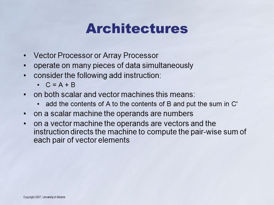 Copyright 2007, University of Alberta Architectures Vector Processor or Array Processor operate on many pieces of data simultaneously consider the fol