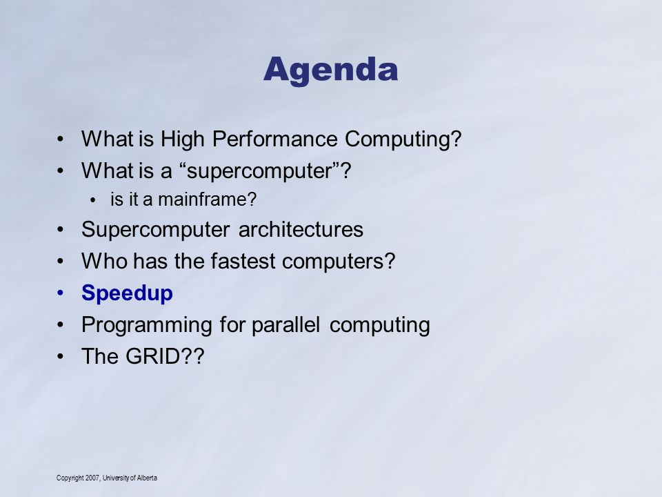 "Copyright 2007, University of Alberta Agenda What is High Performance Computing? What is a ""supercomputer""? is it a mainframe? Supercomputer architect"