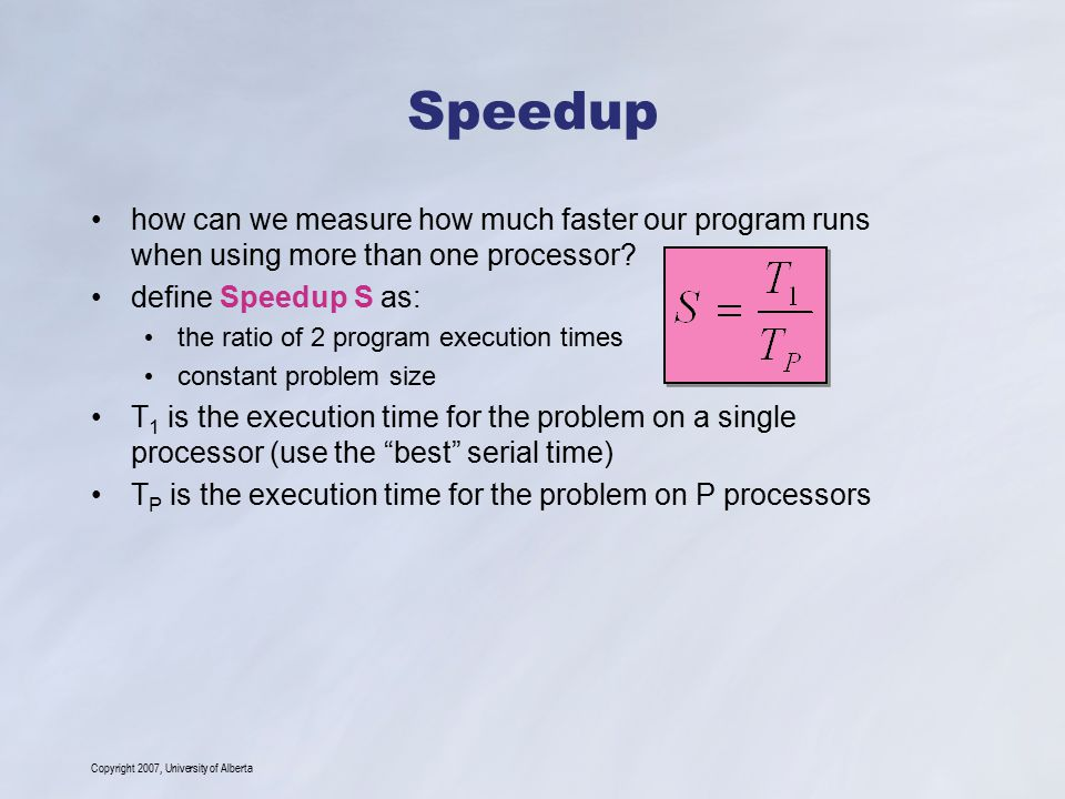 Copyright 2007, University of Alberta Speedup how can we measure how much faster our program runs when using more than one processor? define Speedup S