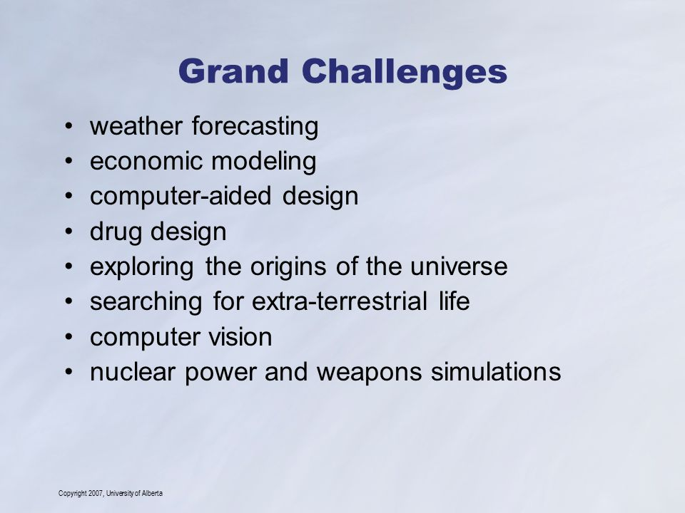 Copyright 2007, University of Alberta Grand Challenges – Protein To simulate the folding of a 300 amino acid protein in water: # of atoms: ~ 32,000 folding time: 1 millisecond # of FLOPs: 3  10 22 Machine Speed: 1 PetaFLOP/s Simulation Time: 1 year (Source: IBM Blue Gene Project) IBM's answer: The Blue Gene Project US$ 100 M of funding to build a 1 PetaFLOP/s computer Ken Dil and Kit Lau's protein folding model.