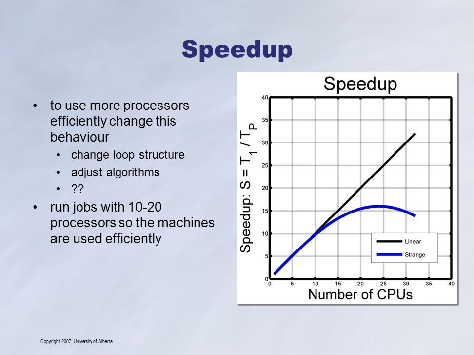 Copyright 2007, University of Alberta Speedup to use more processors efficiently change this behaviour change loop structure adjust algorithms .