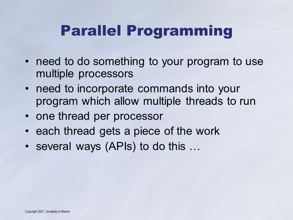 Copyright 2007, University of Alberta Parallel Programming need to do something to your program to use multiple processors need to incorporate commands into your program which allow multiple threads to run one thread per processor each thread gets a piece of the work several ways (APIs) to do this …