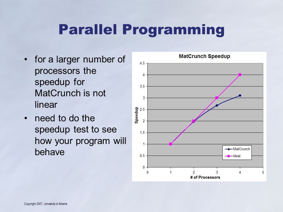Copyright 2007, University of Alberta Parallel Programming for a larger number of processors the speedup for MatCrunch is not linear need to do the sp
