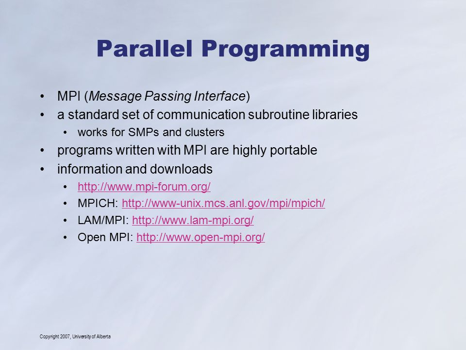Copyright 2007, University of Alberta Parallel Programming MPI (Message Passing Interface) a standard set of communication subroutine libraries works for SMPs and clusters programs written with MPI are highly portable information and downloads http://www.mpi-forum.org/ MPICH: http://www-unix.mcs.anl.gov/mpi/mpich/http://www-unix.mcs.anl.gov/mpi/mpich/ LAM/MPI: http://www.lam-mpi.org/http://www.lam-mpi.org/ Open MPI: http://www.open-mpi.org/http://www.open-mpi.org/
