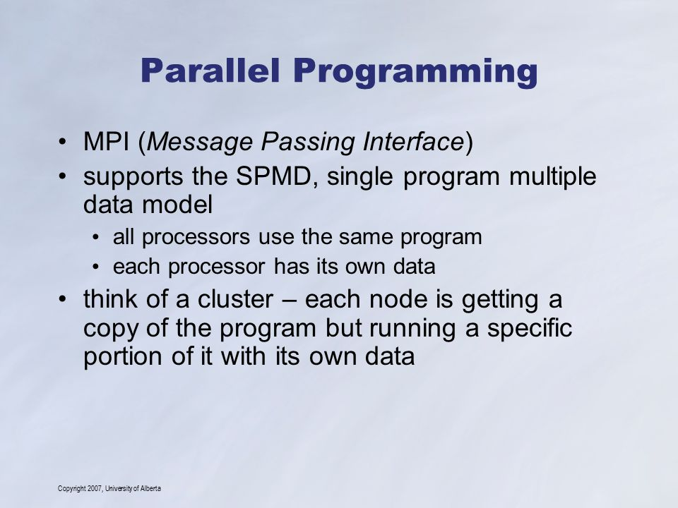 Copyright 2007, University of Alberta Parallel Programming MPI (Message Passing Interface) supports the SPMD, single program multiple data model all processors use the same program each processor has its own data think of a cluster – each node is getting a copy of the program but running a specific portion of it with its own data