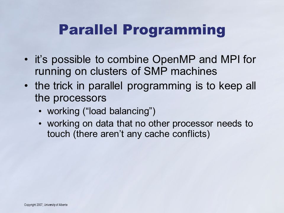 Copyright 2007, University of Alberta Parallel Programming it's possible to combine OpenMP and MPI for running on clusters of SMP machines the trick in parallel programming is to keep all the processors working ( load balancing ) working on data that no other processor needs to touch (there aren't any cache conflicts)