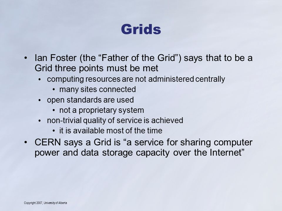 "Copyright 2007, University of Alberta Grids Ian Foster (the ""Father of the Grid"") says that to be a Grid three points must be met computing resources"