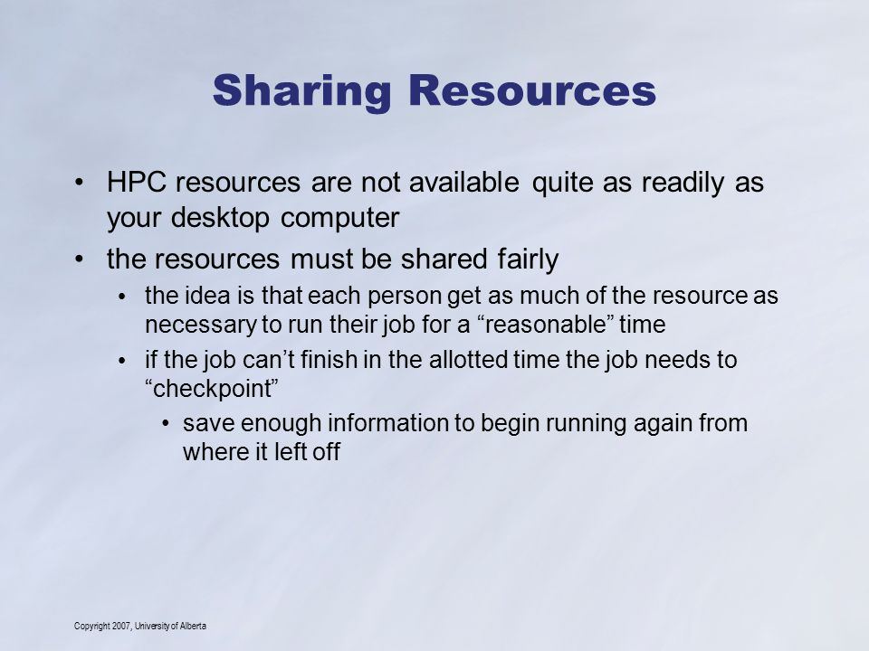 Copyright 2007, University of Alberta Sharing Resources HPC resources are not available quite as readily as your desktop computer the resources must be shared fairly the idea is that each person get as much of the resource as necessary to run their job for a reasonable time if the job can't finish in the allotted time the job needs to checkpoint save enough information to begin running again from where it left off