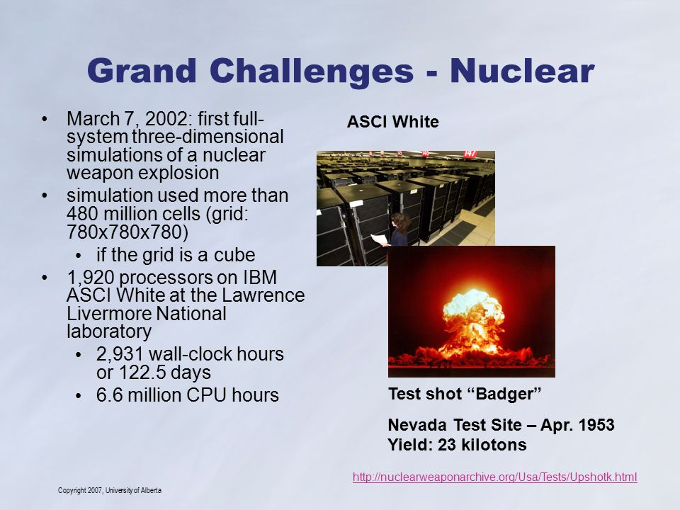 Copyright 2007, University of Alberta Grand Challenges - Nuclear Advanced Simulation and Computing Program (ASC) http://www.llnl.gov/asc/asc_history/asci_mission.html