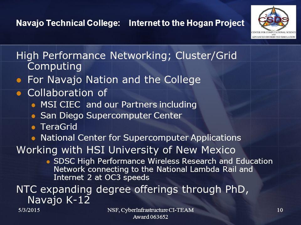 5/3/2015NSF, CyberInfrastructure CI-TEAM Award 063652 10 Navajo Technical College: Internet to the Hogan Project High Performance Networking; Cluster/Grid Computing For Navajo Nation and the College Collaboration of MSI CIEC and our Partners including San Diego Supercomputer Center TeraGrid National Center for Supercomputer Applications Working with HSI University of New Mexico SDSC High Performance Wireless Research and Education Network connecting to the National Lambda Rail and Internet 2 at OC3 speeds NTC expanding degree offerings through PhD, Navajo K-12