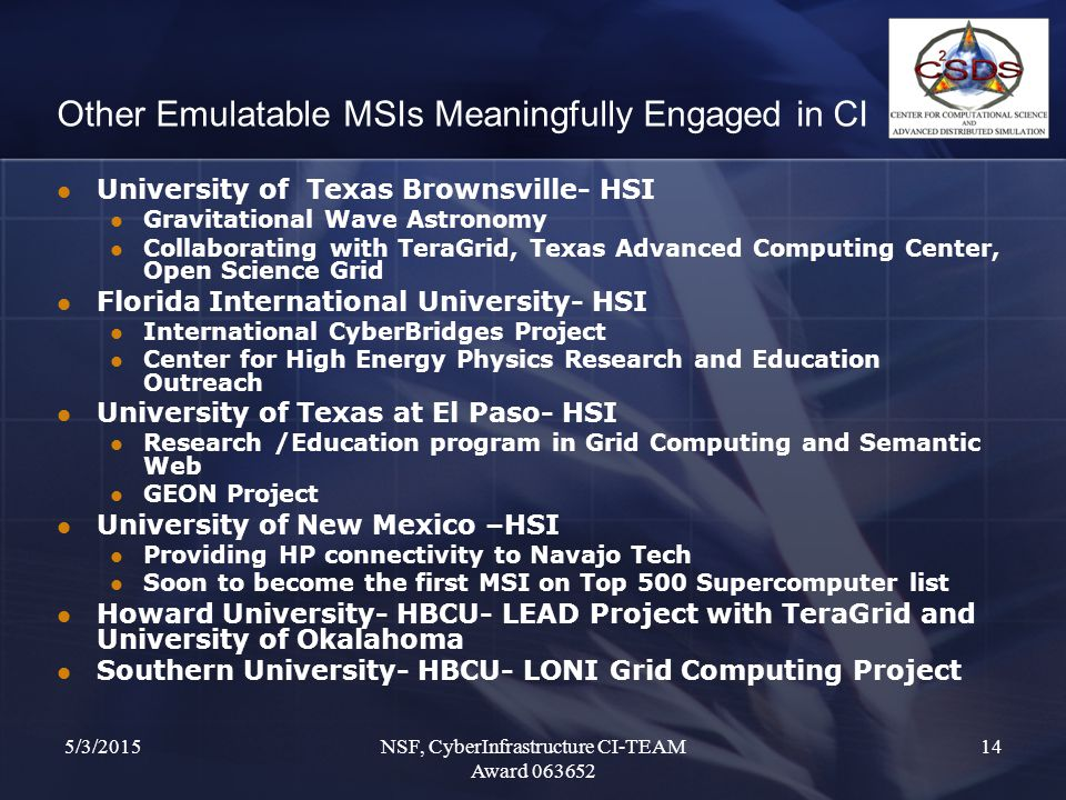 5/3/2015NSF, CyberInfrastructure CI-TEAM Award 063652 14 Other Emulatable MSIs Meaningfully Engaged in CI University of Texas Brownsville- HSI Gravitational Wave Astronomy Collaborating with TeraGrid, Texas Advanced Computing Center, Open Science Grid Florida International University- HSI International CyberBridges Project Center for High Energy Physics Research and Education Outreach University of Texas at El Paso- HSI Research /Education program in Grid Computing and Semantic Web GEON Project University of New Mexico –HSI Providing HP connectivity to Navajo Tech Soon to become the first MSI on Top 500 Supercomputer list Howard University- HBCU- LEAD Project with TeraGrid and University of Okalahoma Southern University- HBCU- LONI Grid Computing Project