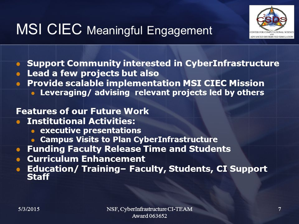 5/3/2015NSF, CyberInfrastructure CI-TEAM Award 063652 7 MSI CIEC Meaningful Engagement Support Community interested in CyberInfrastructure Lead a few projects but also Provide scalable implementation MSI CIEC Mission Leveraging/ advising relevant projects led by others Features of our Future Work Institutional Activities: executive presentations Campus Visits to Plan CyberInfrastructure Funding Faculty Release Time and Students Curriculum Enhancement Education/ Training– Faculty, Students, CI Support Staff