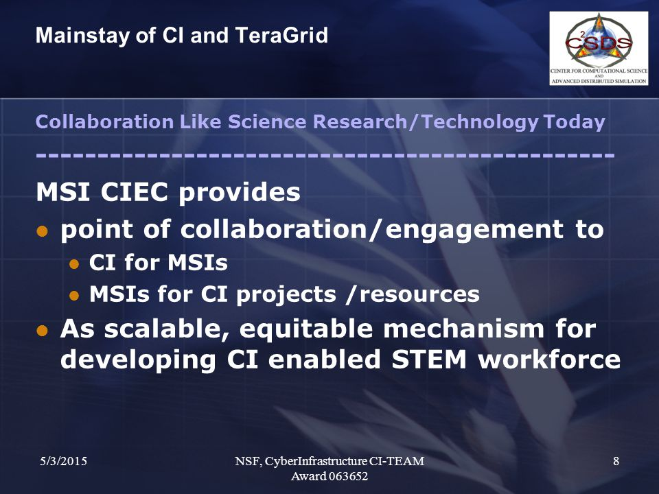 5/3/2015NSF, CyberInfrastructure CI-TEAM Award 063652 8 Mainstay of CI and TeraGrid Collaboration Like Science Research/Technology Today ----------------------------------------------- MSI CIEC provides point of collaboration/engagement to CI for MSIs MSIs for CI projects /resources As scalable, equitable mechanism for developing CI enabled STEM workforce