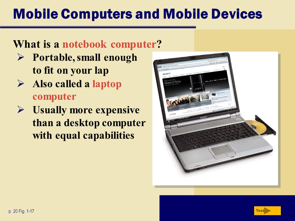 Mobile Computers and Mobile Devices What is a notebook computer? p. 20 Fig. 1-17 Next  Portable, small enough to fit on your lap  Also called a lapt