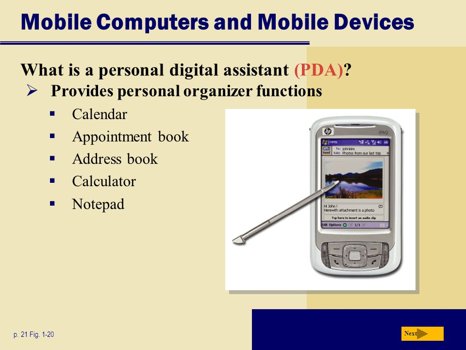 Mobile Computers and Mobile Devices What is a personal digital assistant (PDA)? p. 21 Fig. 1-20 Next  Provides personal organizer functions  Calenda