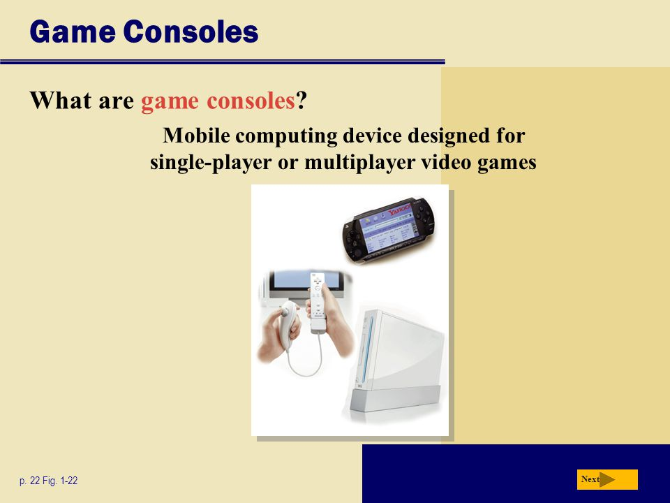 Game Consoles What are game consoles? p. 22 Fig. 1-22 Next Mobile computing device designed for single-player or multiplayer video games
