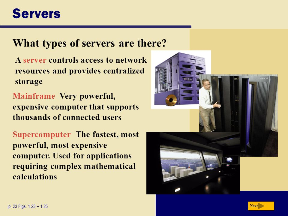Servers What types of servers are there? p. 23 Figs. 1-23 – 1-25 Mainframe Very powerful, expensive computer that supports thousands of connected user