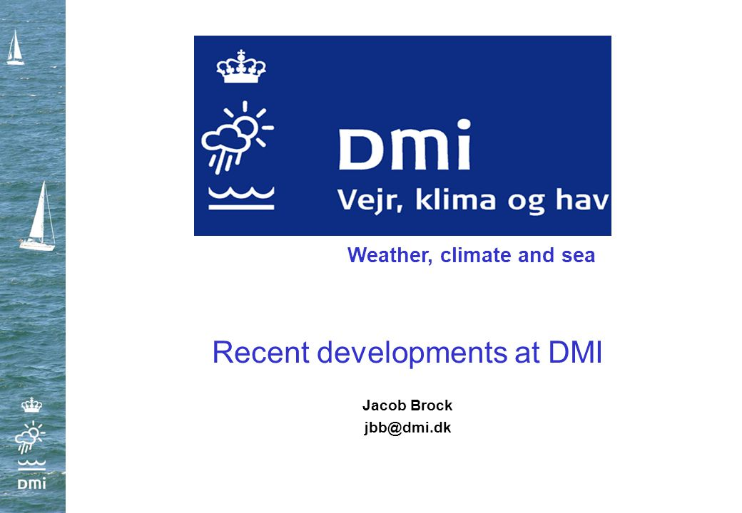 Recent developments at DMI Jacob Brock jbb@dmi.dk Weather, climate and sea