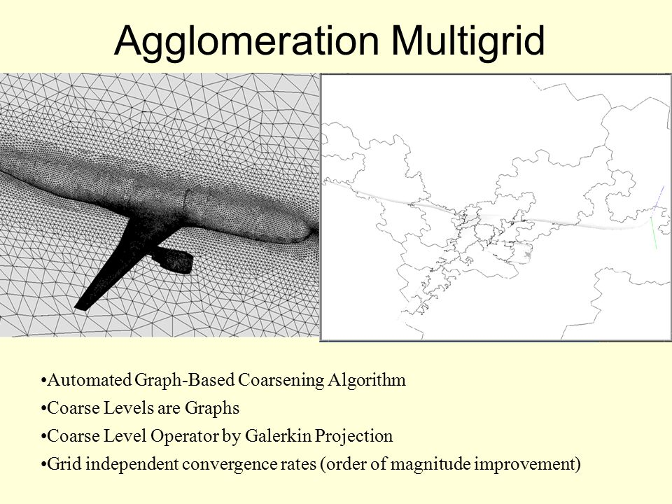 Agglomeration Multigrid Automated Graph-Based Coarsening Algorithm Coarse Levels are Graphs Coarse Level Operator by Galerkin Projection Grid independent convergence rates (order of magnitude improvement)