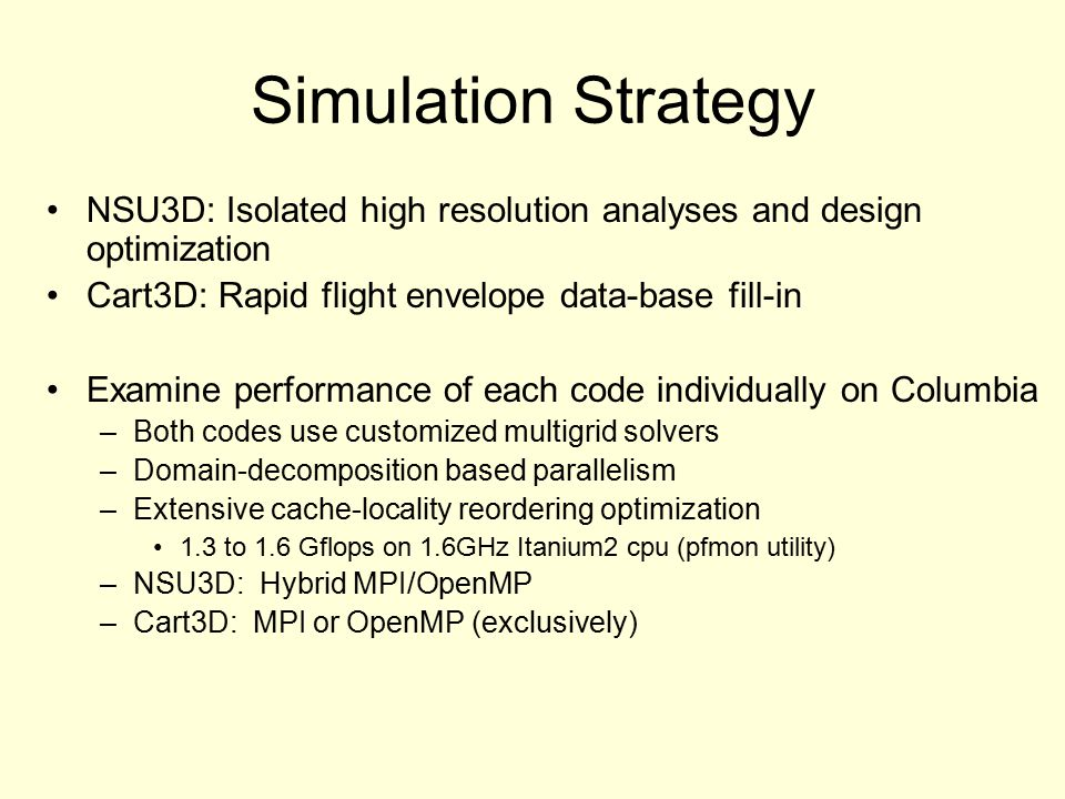 Simulation Strategy NSU3D: Isolated high resolution analyses and design optimization Cart3D: Rapid flight envelope data-base fill-in Examine performance of each code individually on Columbia –Both codes use customized multigrid solvers –Domain-decomposition based parallelism –Extensive cache-locality reordering optimization 1.3 to 1.6 Gflops on 1.6GHz Itanium2 cpu (pfmon utility) –NSU3D: Hybrid MPI/OpenMP –Cart3D: MPI or OpenMP (exclusively)