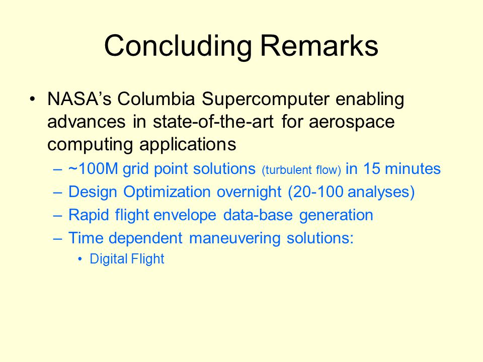 Concluding Remarks NASA's Columbia Supercomputer enabling advances in state-of-the-art for aerospace computing applications –~100M grid point solutions (turbulent flow) in 15 minutes –Design Optimization overnight (20-100 analyses) –Rapid flight envelope data-base generation –Time dependent maneuvering solutions: Digital Flight
