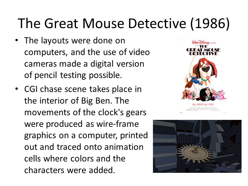 The Great Mouse Detective (1986) The layouts were done on computers, and the use of video cameras made a digital version of pencil testing possible. C