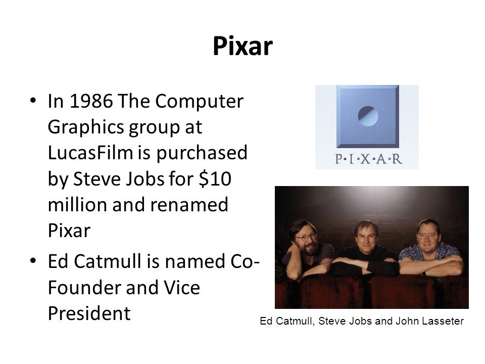 Pixar In 1986 The Computer Graphics group at LucasFilm is purchased by Steve Jobs for $10 million and renamed Pixar Ed Catmull is named Co- Founder an