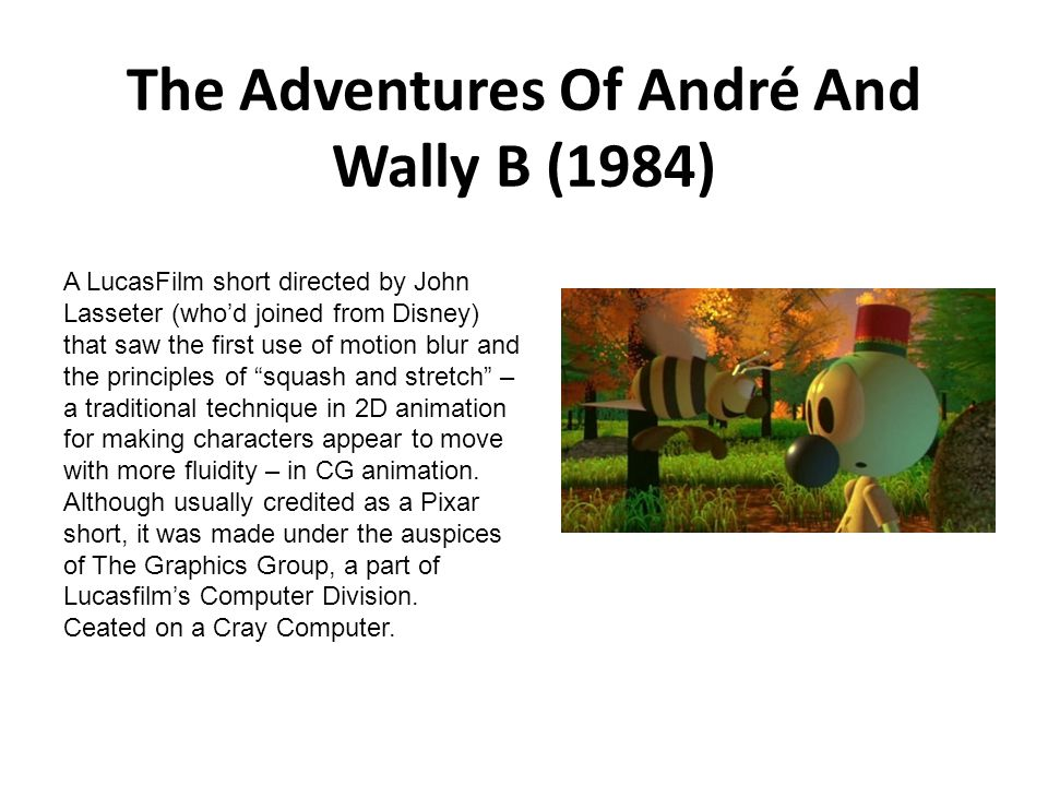 The Adventures Of André And Wally B (1984) A LucasFilm short directed by John Lasseter (who'd joined from Disney) that saw the first use of motion blu