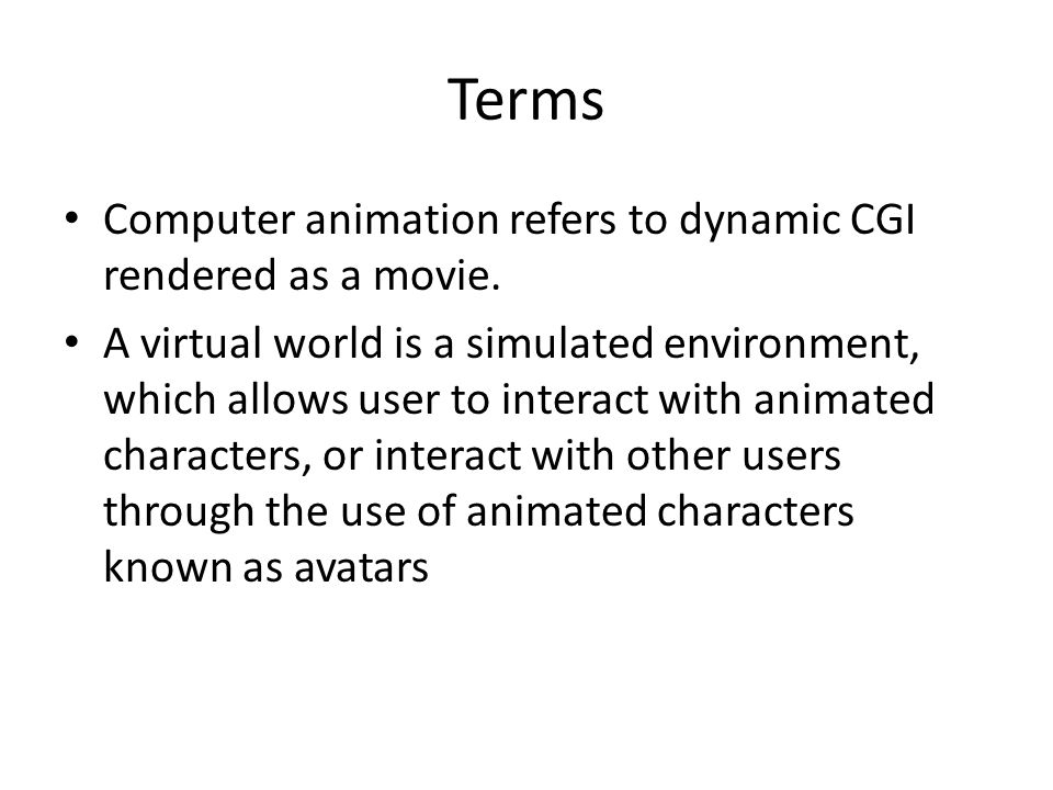 Terms Computer animation refers to dynamic CGI rendered as a movie. A virtual world is a simulated environment, which allows user to interact with ani