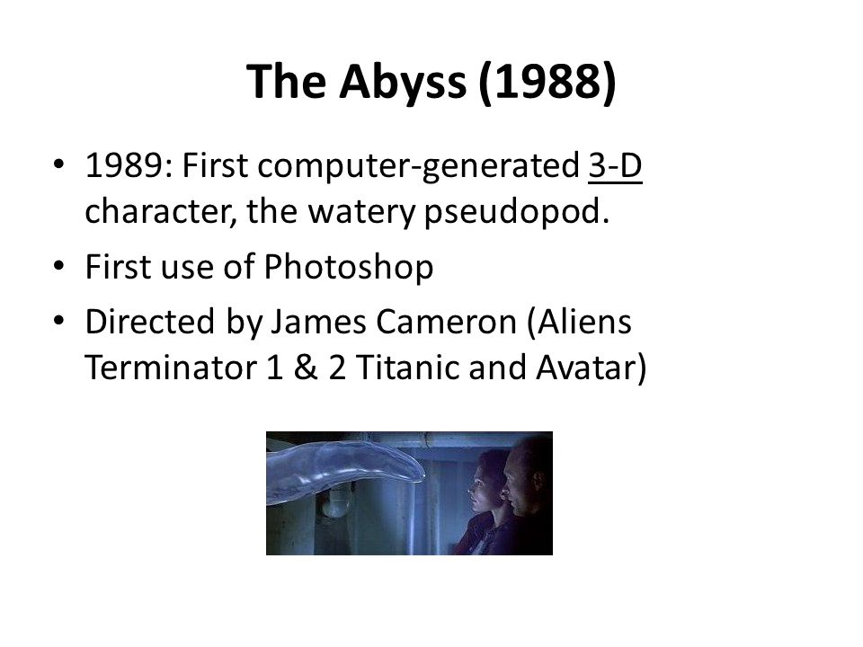 The Abyss (1988) 1989: First computer-generated 3-D character, the watery pseudopod. First use of Photoshop Directed by James Cameron (Aliens Terminat