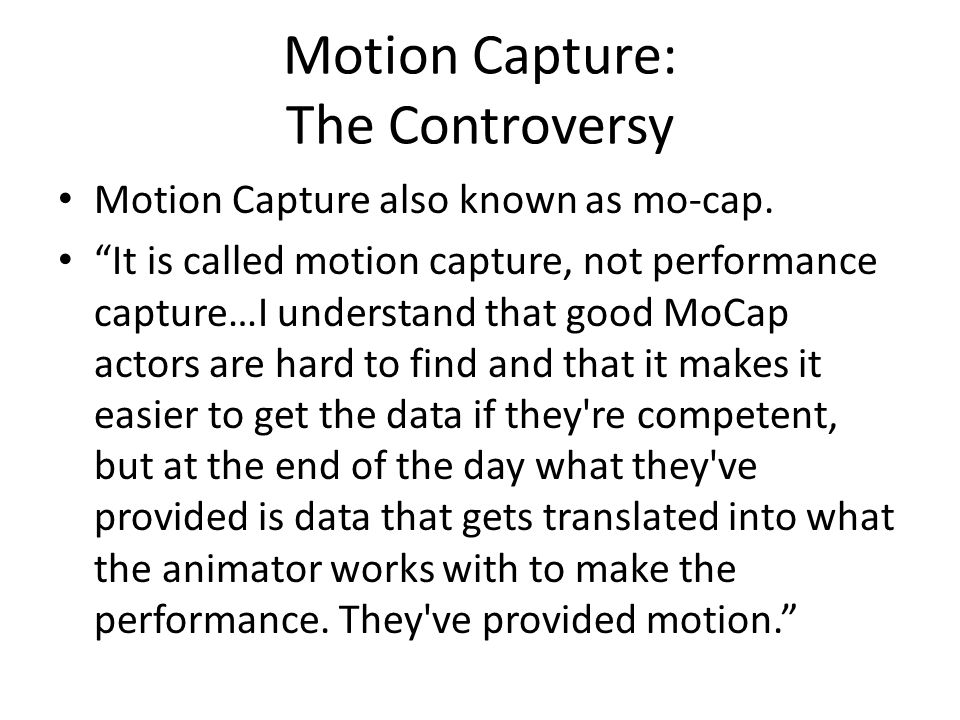 "Motion Capture: The Controversy Motion Capture also known as mo-cap. ""It is called motion capture, not performance capture…I understand that good MoCa"