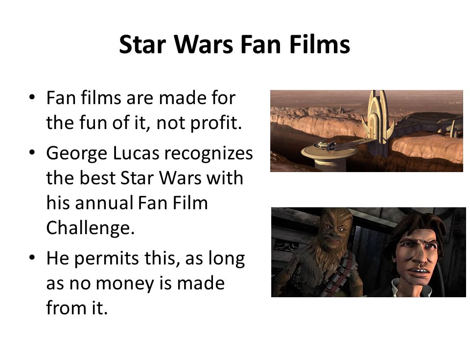 Star Wars Fan Films Fan films are made for the fun of it, not profit. George Lucas recognizes the best Star Wars with his annual Fan Film Challenge. H