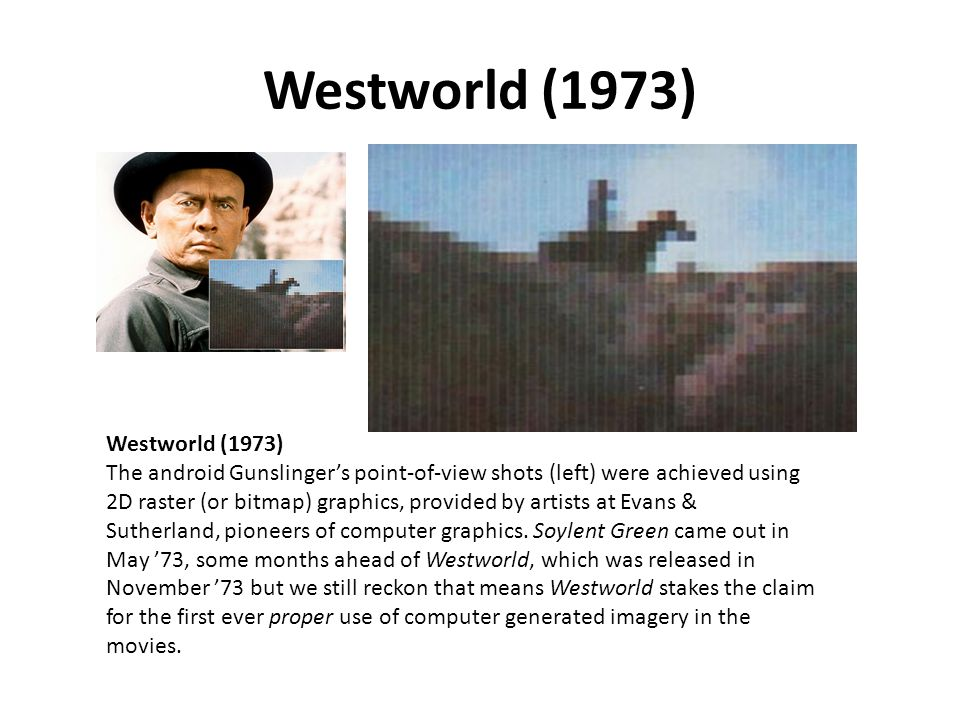 Westworld (1973) Westworld (1973) The android Gunslinger's point-of-view shots (left) were achieved using 2D raster (or bitmap) graphics, provided by