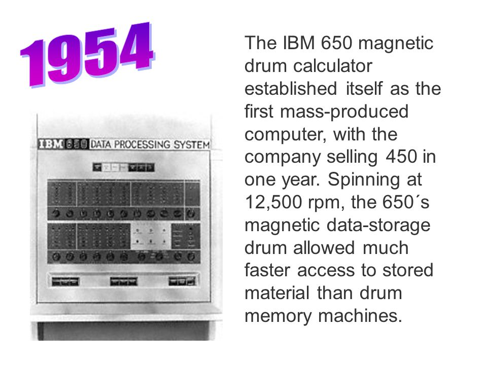 The IBM 650 magnetic drum calculator established itself as the first mass-produced computer, with the company selling 450 in one year.