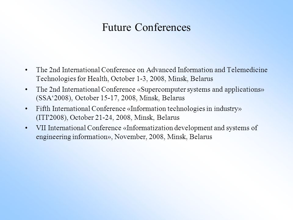 Future Conferences The 2nd International Conference on Advanced Information and Telemedicine Technologies for Health, October 1-3, 2008, Minsk, Belarus The 2nd International Conference «Supercomputer systems and applications» (SSA'2008), October 15-17, 2008, Minsk, Belarus Fifth International Conference «Information technologies in industry» (ITI 2008), October 21-24, 2008, Minsk, Belarus VII International Conference «Informatization development and systems of engineering information», November, 2008, Minsk, Belarus