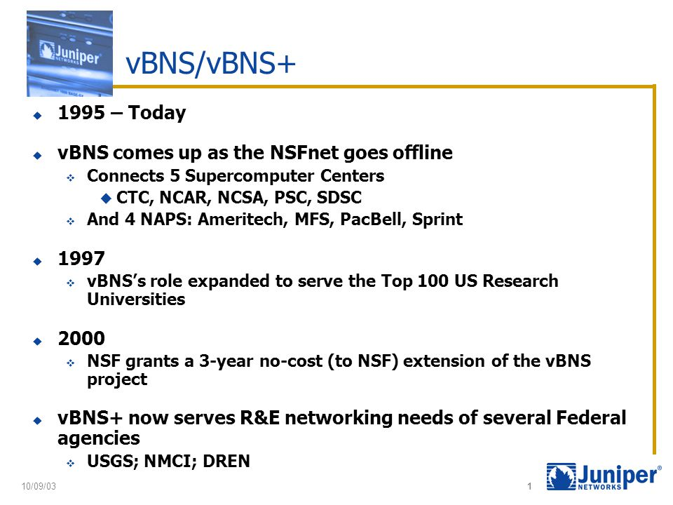 1 vBNS/vBNS+  1995 – Today  vBNS comes up as the NSFnet goes offline  Connects 5 Supercomputer Centers  CTC, NCAR, NCSA, PSC, SDSC  And 4 NAPS: Ameritech, MFS, PacBell, Sprint  1997  vBNS's role expanded to serve the Top 100 US Research Universities  2000  NSF grants a 3-year no-cost (to NSF) extension of the vBNS project  vBNS+ now serves R&E networking needs of several Federal agencies  USGS; NMCI; DREN