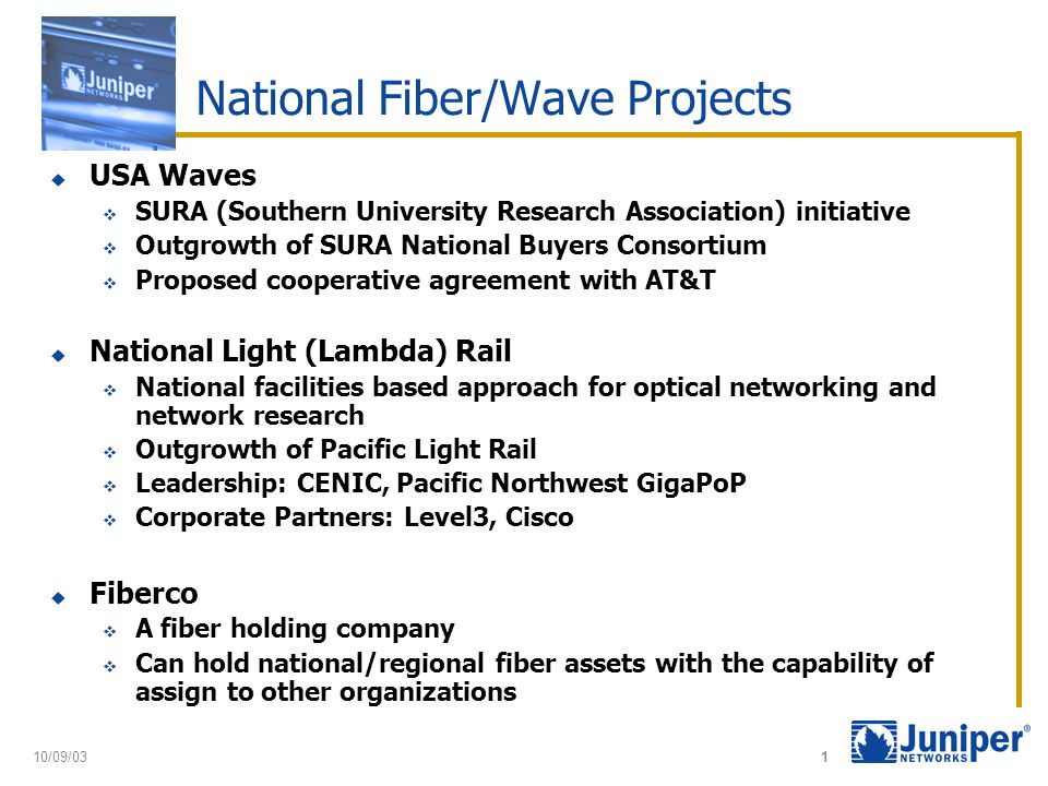 10/09/03 1 National Fiber/Wave Projects  USA Waves  SURA (Southern University Research Association) initiative  Outgrowth of SURA National Buyers Consortium  Proposed cooperative agreement with AT&T  National Light (Lambda) Rail  National facilities based approach for optical networking and network research  Outgrowth of Pacific Light Rail  Leadership: CENIC, Pacific Northwest GigaPoP  Corporate Partners: Level3, Cisco  Fiberco  A fiber holding company  Can hold national/regional fiber assets with the capability of assign to other organizations