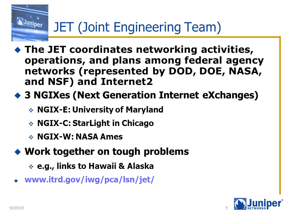 10/09/03 1 JET (Joint Engineering Team)  The JET coordinates networking activities, operations, and plans among federal agency networks (represented by DOD, DOE, NASA, and NSF) and Internet2  3 NGIXes (Next Generation Internet eXchanges)  NGIX-E: University of Maryland  NGIX-C: StarLight in Chicago  NGIX-W: NASA Ames  Work together on tough problems  e.g., links to Hawaii & Alaska  www.itrd.gov/iwg/pca/lsn/jet/
