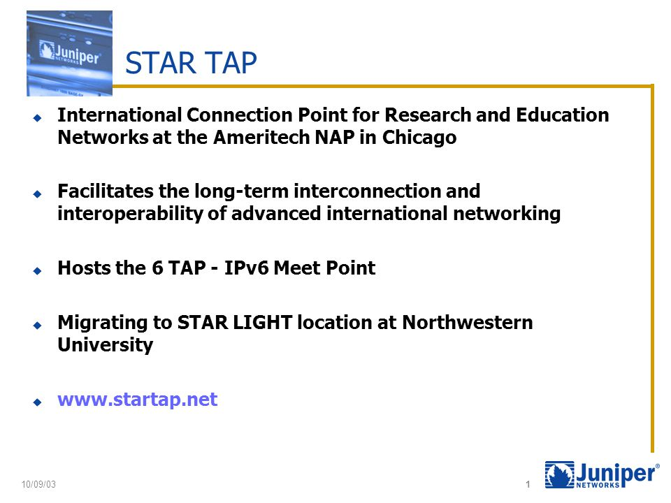 10/09/03 1 STAR TAP  International Connection Point for Research and Education Networks at the Ameritech NAP in Chicago  Facilitates the long-term interconnection and interoperability of advanced international networking  Hosts the 6 TAP - IPv6 Meet Point  Migrating to STAR LIGHT location at Northwestern University  www.startap.net