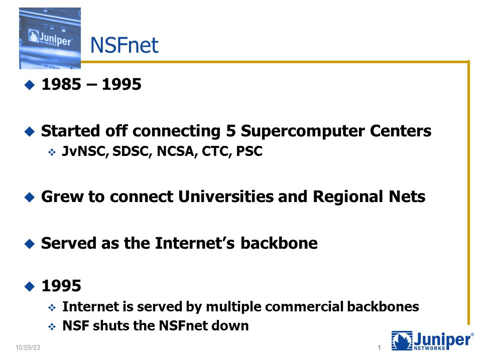 1 NSFnet  1985 – 1995  Started off connecting 5 Supercomputer Centers  JvNSC, SDSC, NCSA, CTC, PSC  Grew to connect Universities and Regional Nets  Served as the Internet's backbone  1995  Internet is served by multiple commercial backbones  NSF shuts the NSFnet down