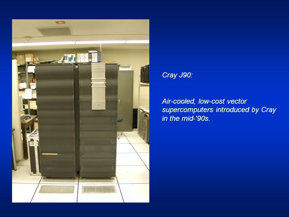 Cray J90: Air-cooled, low-cost vector supercomputers introduced by Cray in the mid-'90s.