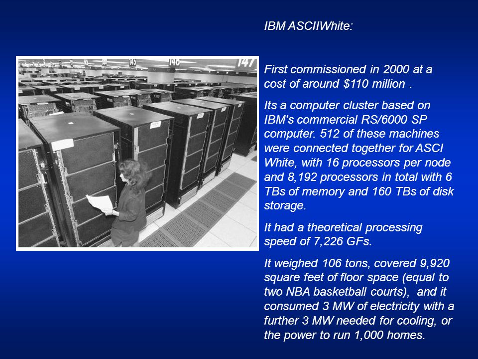 IBM ASCIIWhite: First commissioned in 2000 at a cost of around $110 million. Its a computer cluster based on IBM's commercial RS/6000 SP computer. 512