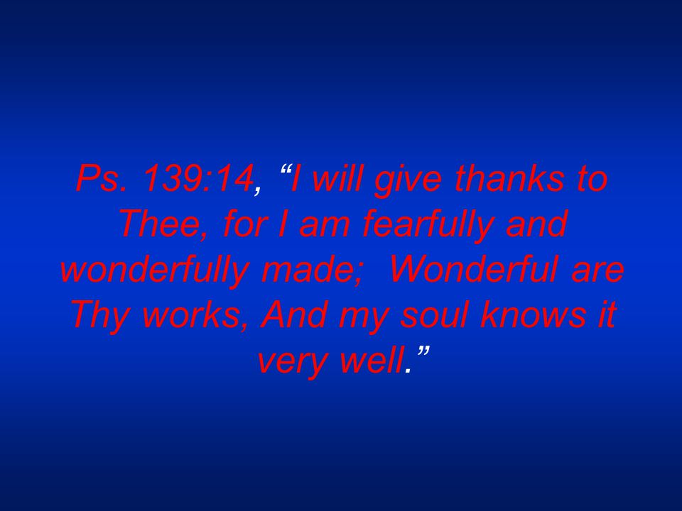 "Ps. 139:14, ""I will give thanks to Thee, for I am fearfully and wonderfully made; Wonderful are Thy works, And my soul knows it very well."""