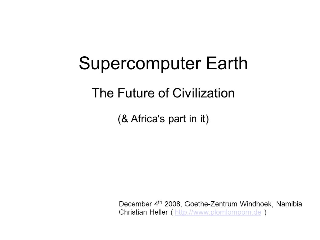 Supercomputer Earth The Future of Civilization (& Africa s part in it)‏ December 4 th 2008, Goethe-Zentrum Windhoek, Namibia Christian Heller ( http://www.plomlompom.de )‏http://www.plomlompom.de