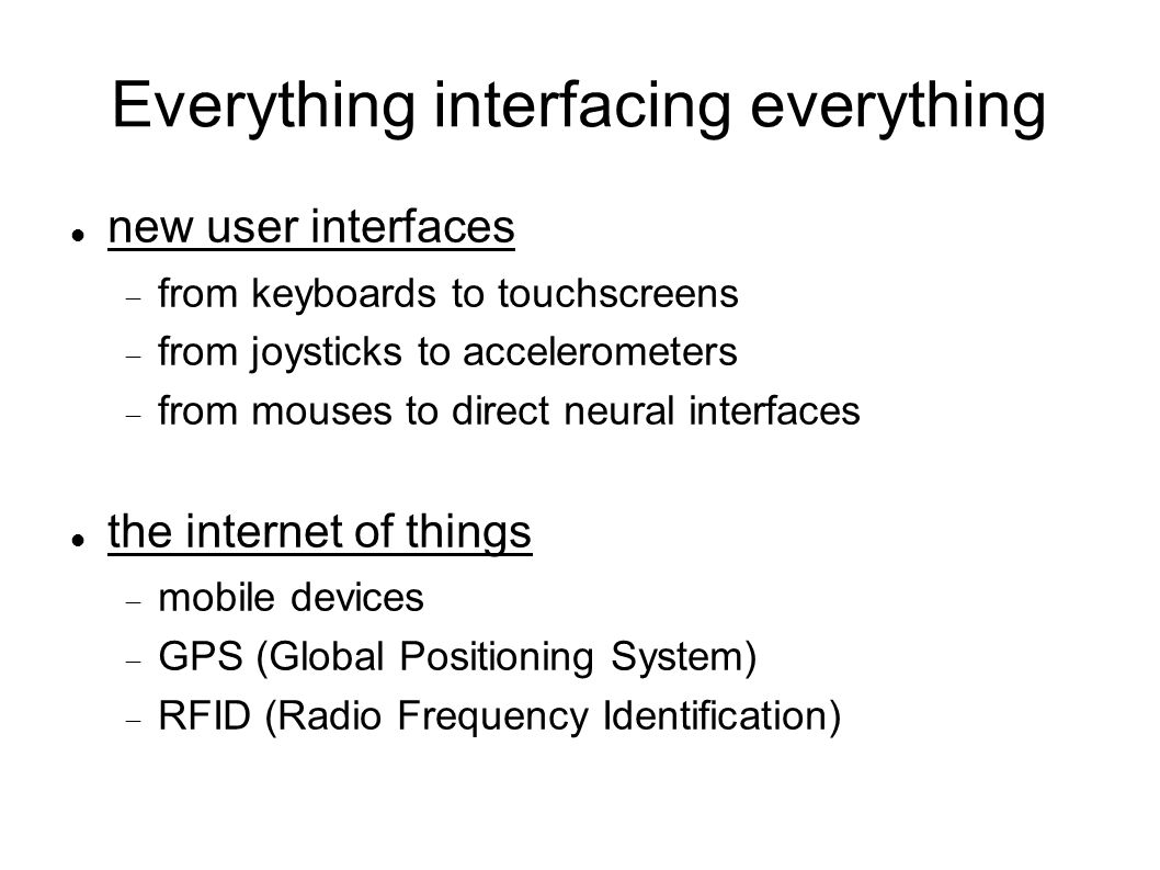 Everything interfacing everything new user interfaces  from keyboards to touchscreens  from joysticks to accelerometers  from mouses to direct neural interfaces the internet of things  mobile devices  GPS (Global Positioning System)‏  RFID (Radio Frequency Identification)‏