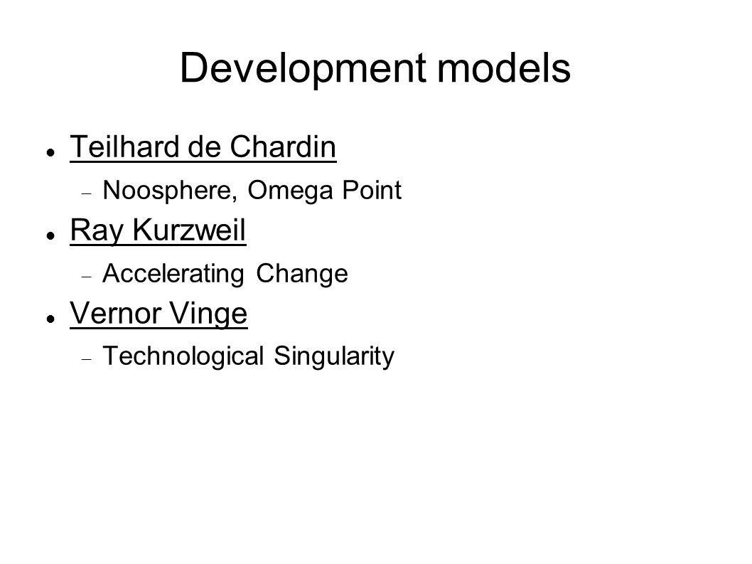 Development models Teilhard de Chardin  Noosphere, Omega Point Ray Kurzweil  Accelerating Change Vernor Vinge  Technological Singularity